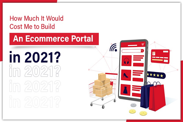 How Much It Would Cost Me to Build An Ecommerce Portal in 2021?