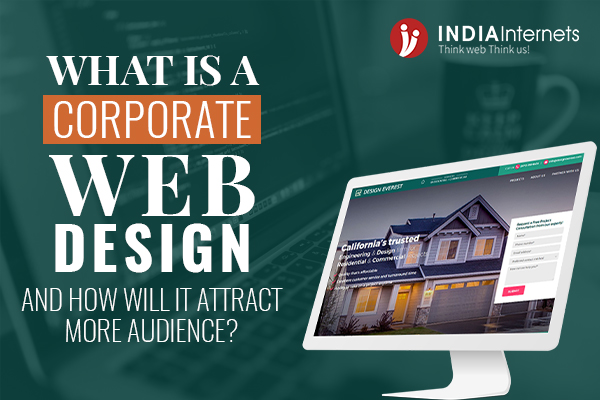 What is Corporate Web Design And How Will It Attract More Audiences?